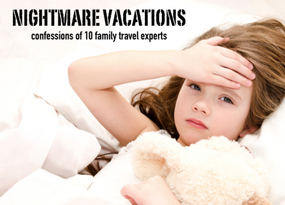 nightmare vacations – confessions of 10 family travel experts